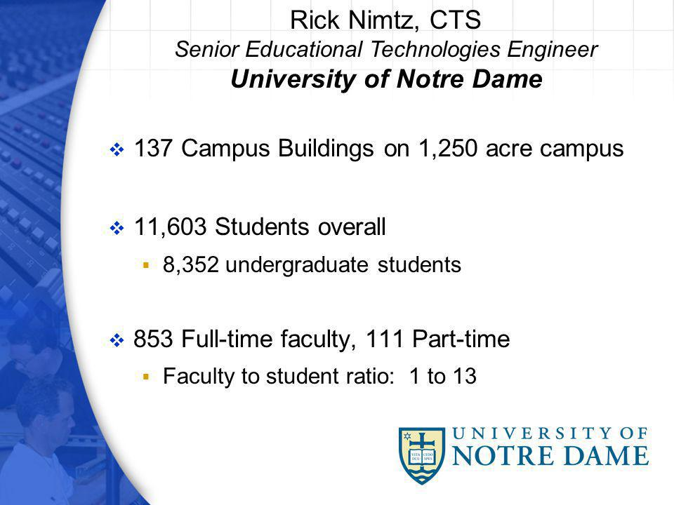 137 Campus Buildings on 1,250 acre campus 11,603 Students overall 8,352 undergraduate students 853 Full-time faculty, 111 Part-time Faculty to student ratio: 1 to 13 Rick Nimtz, CTS Senior Educational Technologies Engineer University of Notre Dame