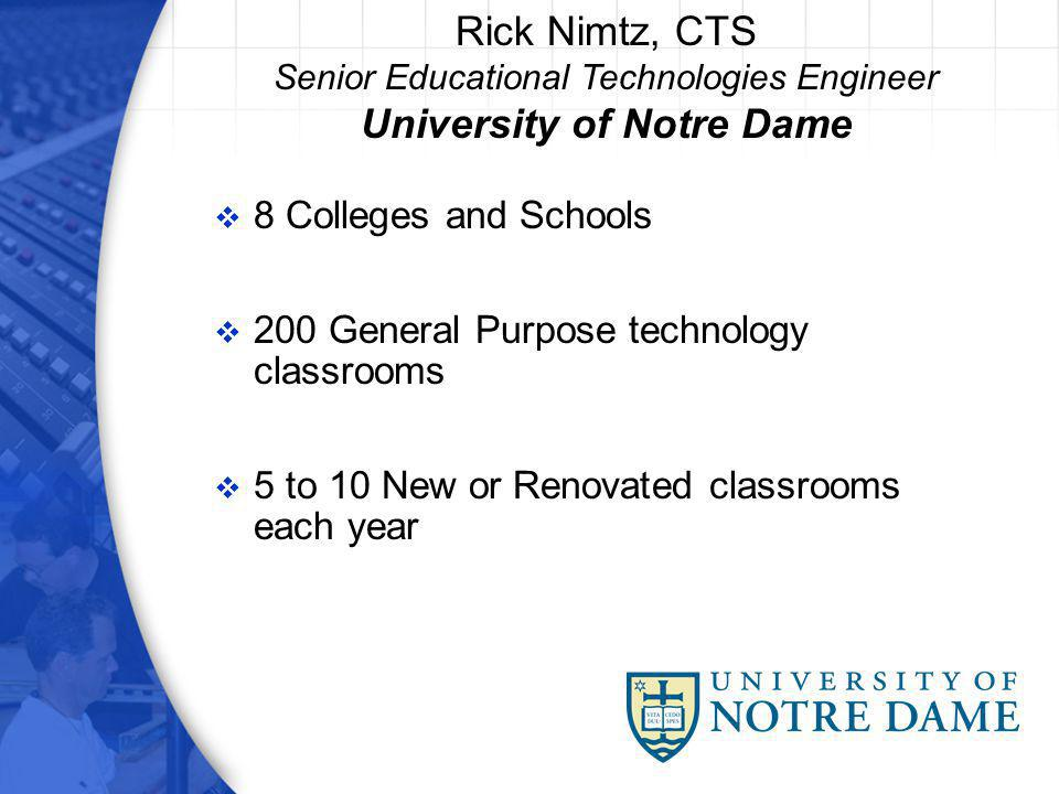 8 Colleges and Schools 200 General Purpose technology classrooms 5 to 10 New or Renovated classrooms each year Rick Nimtz, CTS Senior Educational Technologies Engineer University of Notre Dame