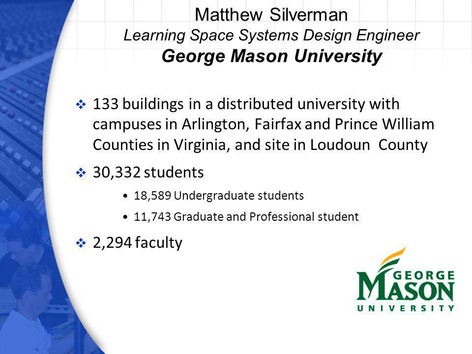 Matthew Silverman Learning Space Systems Design Engineer George Mason University 133 buildings in a distributed university with campuses in Arlington, Fairfax and Prince William Counties in Virginia, and site in Loudoun County 30,332 students 18,589 Undergraduate students 11,743 Graduate and Professional student 2,294 faculty