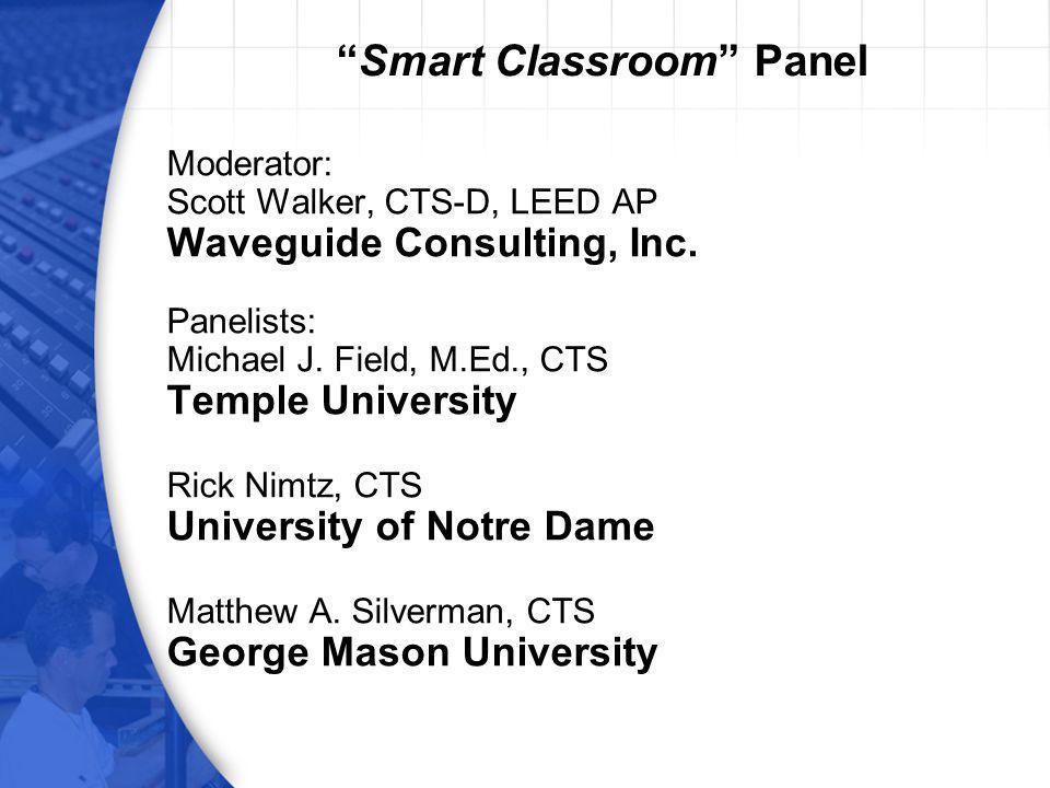 Smart Classroom Panel Moderator: Scott Walker, CTS-D, LEED AP Waveguide Consulting, Inc. Panelists: Michael J. Field, M.Ed., CTS Temple University Ric