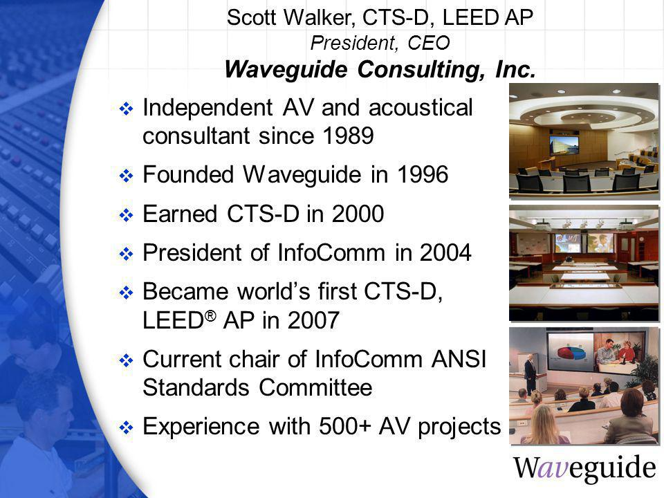Independent AV and acoustical consultant since 1989 Founded Waveguide in 1996 Earned CTS-D in 2000 President of InfoComm in 2004 Became worlds first CTS-D, LEED ® AP in 2007 Current chair of InfoComm ANSI Standards Committee Experience with 500+ AV projects Scott Walker, CTS-D, LEED AP President, CEO Waveguide Consulting, Inc.
