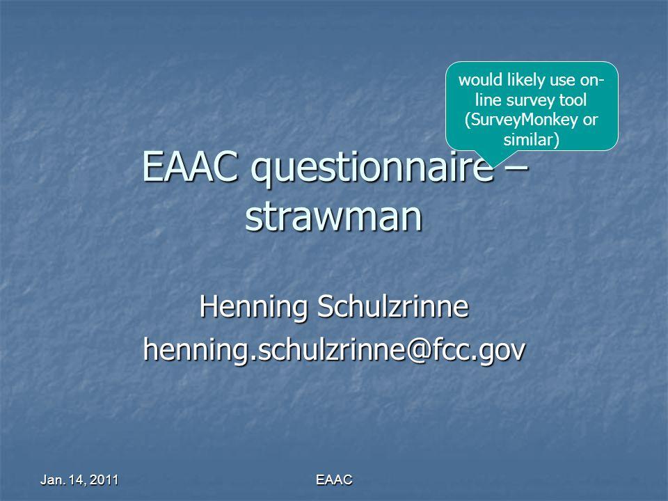 Jan. 14, 2011 EAAC EAAC questionnaire – strawman Henning Schulzrinne henning.schulzrinne@fcc.gov would likely use on- line survey tool (SurveyMonkey o