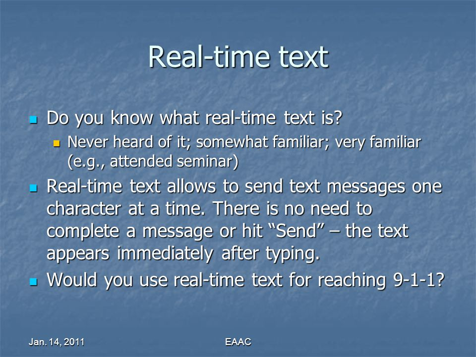 Jan. 14, 2011EAAC Real-time text Do you know what real-time text is? Do you know what real-time text is? Never heard of it; somewhat familiar; very fa