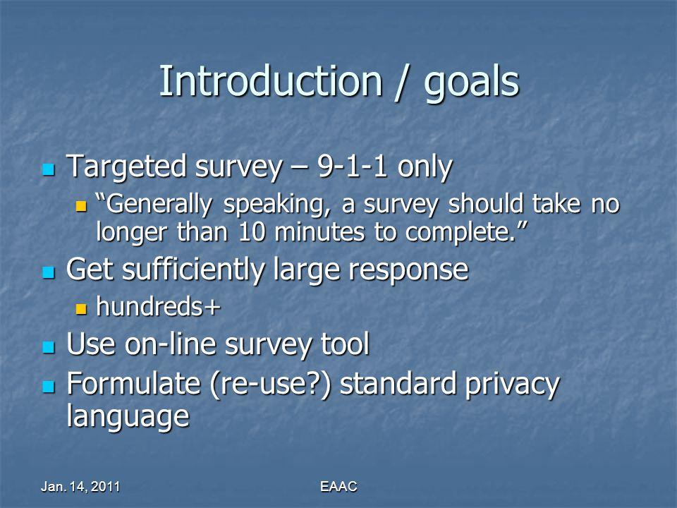 Jan. 14, 2011EAAC Introduction / goals Targeted survey – 9-1-1 only Targeted survey – 9-1-1 only Generally speaking, a survey should take no longer th