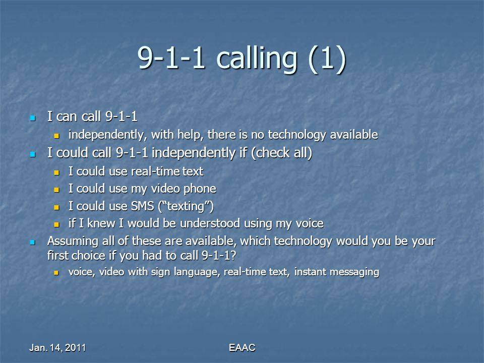 Jan. 14, 2011EAAC 9-1-1 calling (1) I can call 9-1-1 I can call 9-1-1 independently, with help, there is no technology available independently, with h