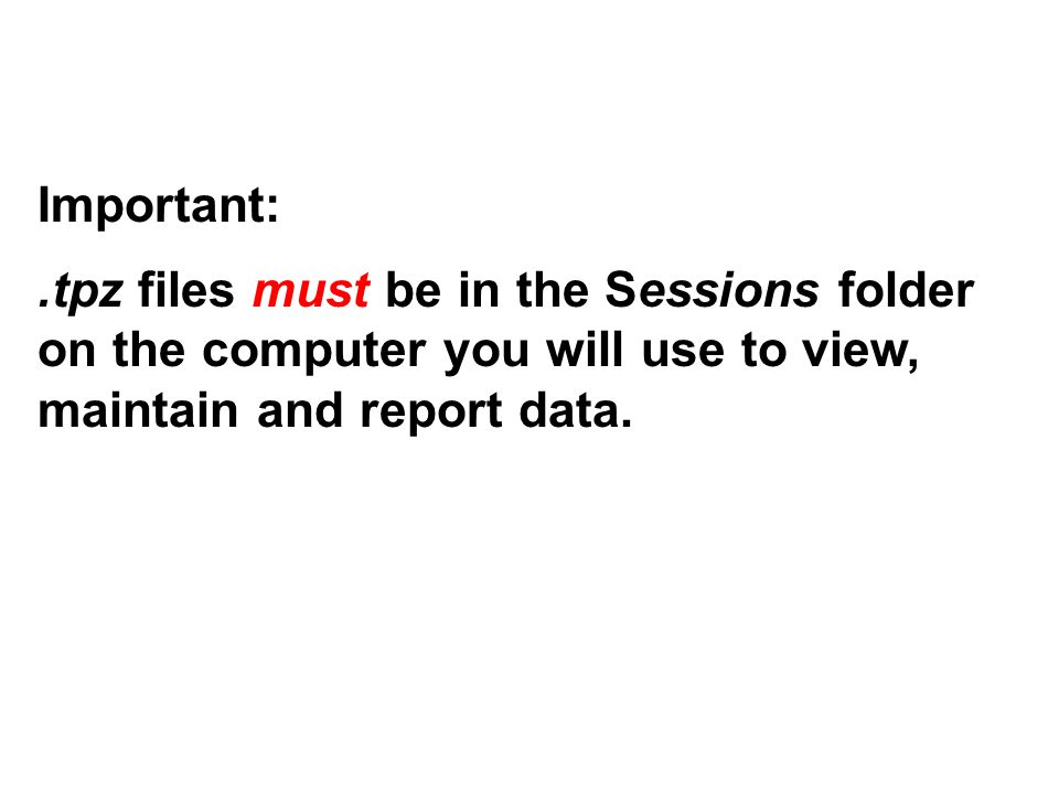 Important:.tpz files must be in the Sessions folder on the computer you will use to view, maintain and report data.
