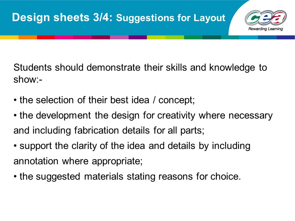 Design sheets 3/4: Suggestions for Layout Students should demonstrate their skills and knowledge to show:- the selection of their best idea / concept;