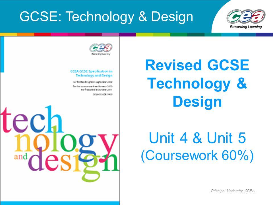 Revised GCSE Technology & Design Unit 4 & Unit 5 (Coursework 60%) GCSE: Technology & Design.Principal Moderator CCEA.