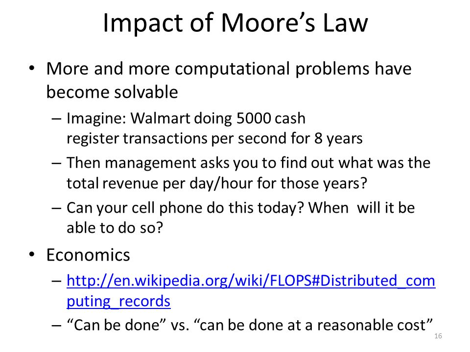 Impact of Moores Law More and more computational problems have become solvable – Imagine: Walmart doing 5000 cash register transactions per second for