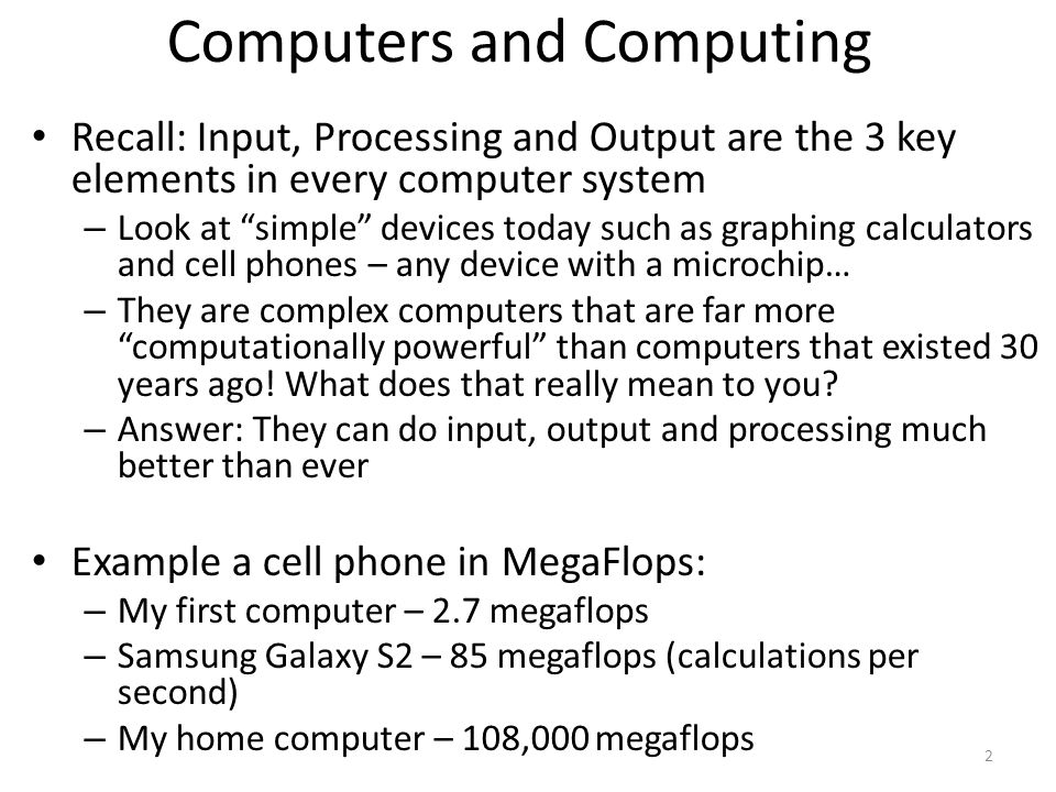 Computers and Computing Recall: Input, Processing and Output are the 3 key elements in every computer system – Look at simple devices today such as gr