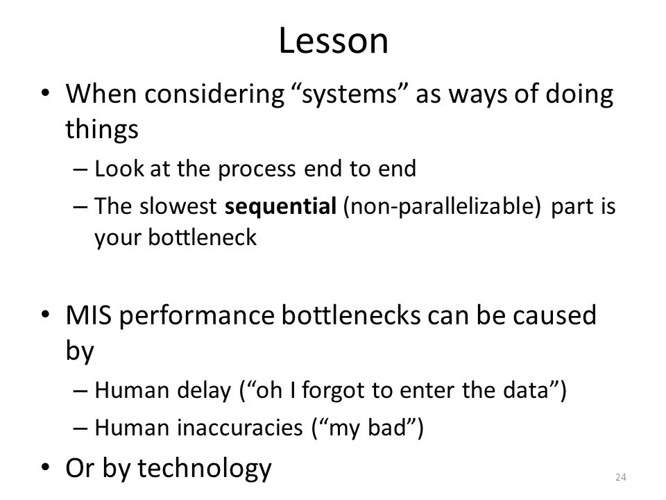 Lesson When considering systems as ways of doing things – Look at the process end to end – The slowest sequential (non-parallelizable) part is your bo