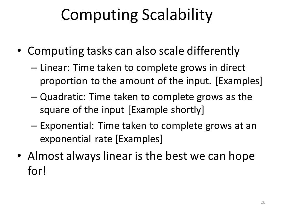 Computing Scalability Computing tasks can also scale differently – Linear: Time taken to complete grows in direct proportion to the amount of the inpu