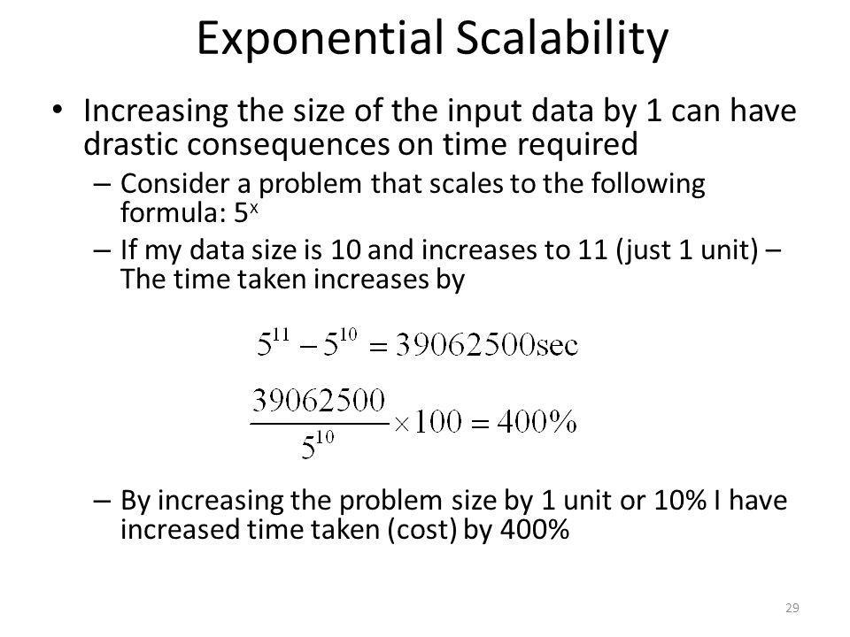 Exponential Scalability Increasing the size of the input data by 1 can have drastic consequences on time required – Consider a problem that scales to