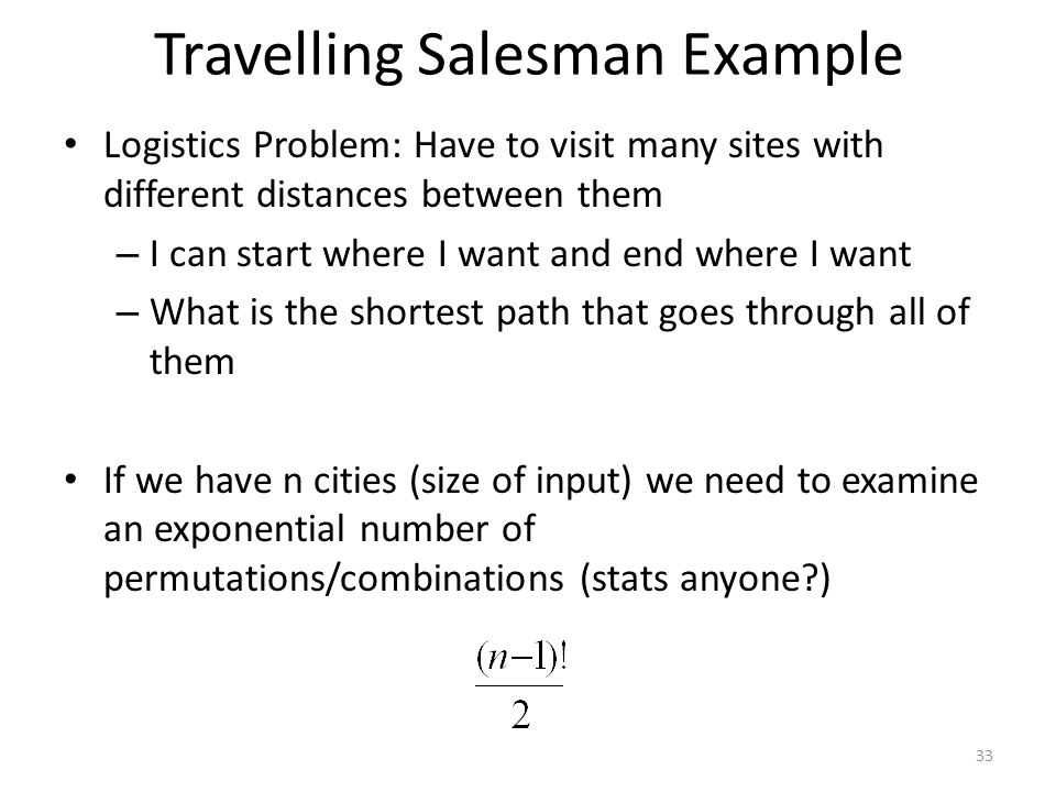 Travelling Salesman Example Logistics Problem: Have to visit many sites with different distances between them – I can start where I want and end where