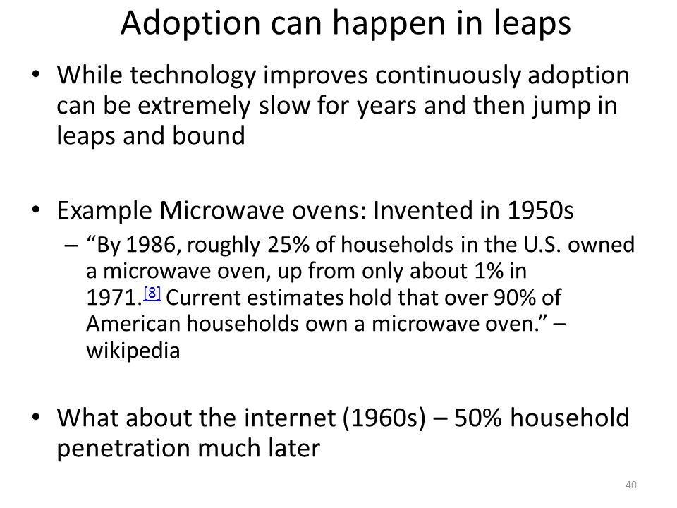 Adoption can happen in leaps While technology improves continuously adoption can be extremely slow for years and then jump in leaps and bound Example