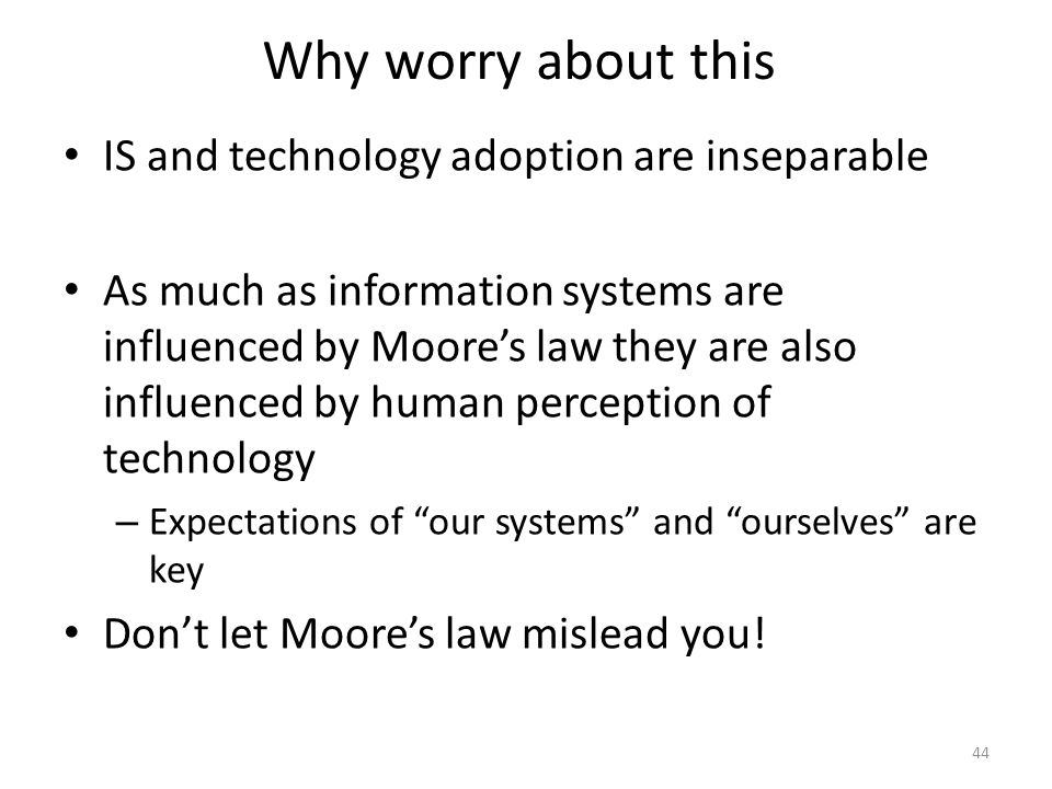 Why worry about this IS and technology adoption are inseparable As much as information systems are influenced by Moores law they are also influenced b