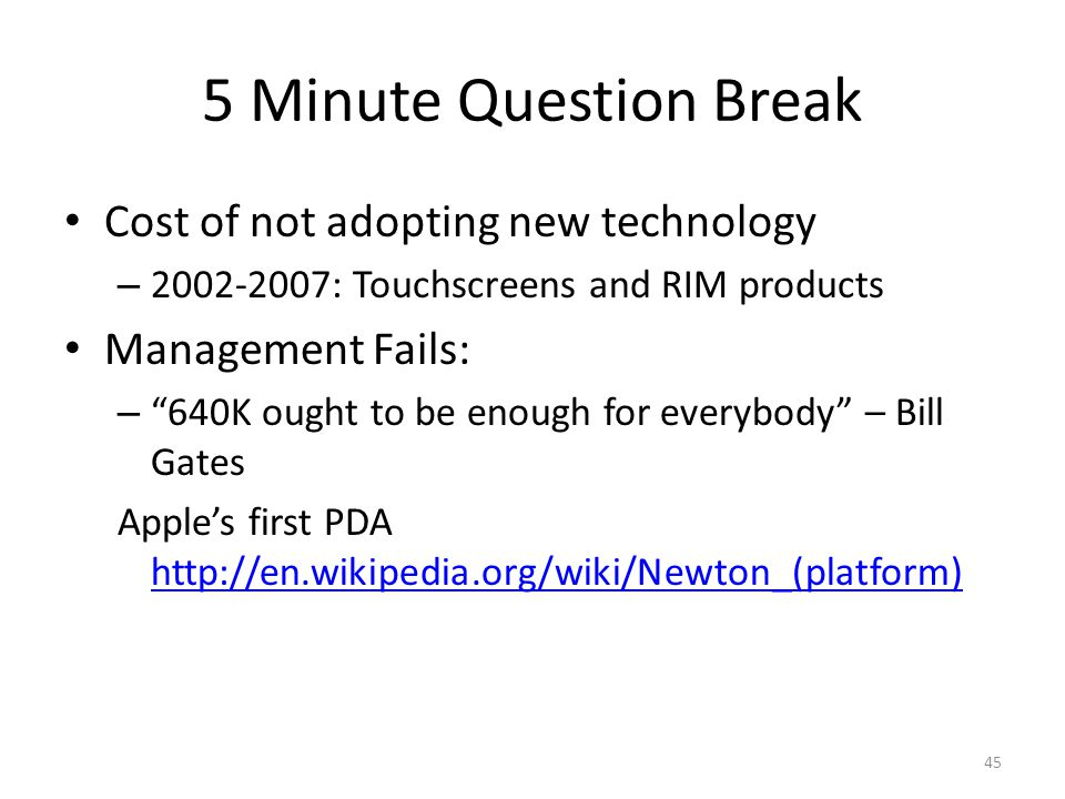 5 Minute Question Break Cost of not adopting new technology – 2002-2007: Touchscreens and RIM products Management Fails: – 640K ought to be enough for