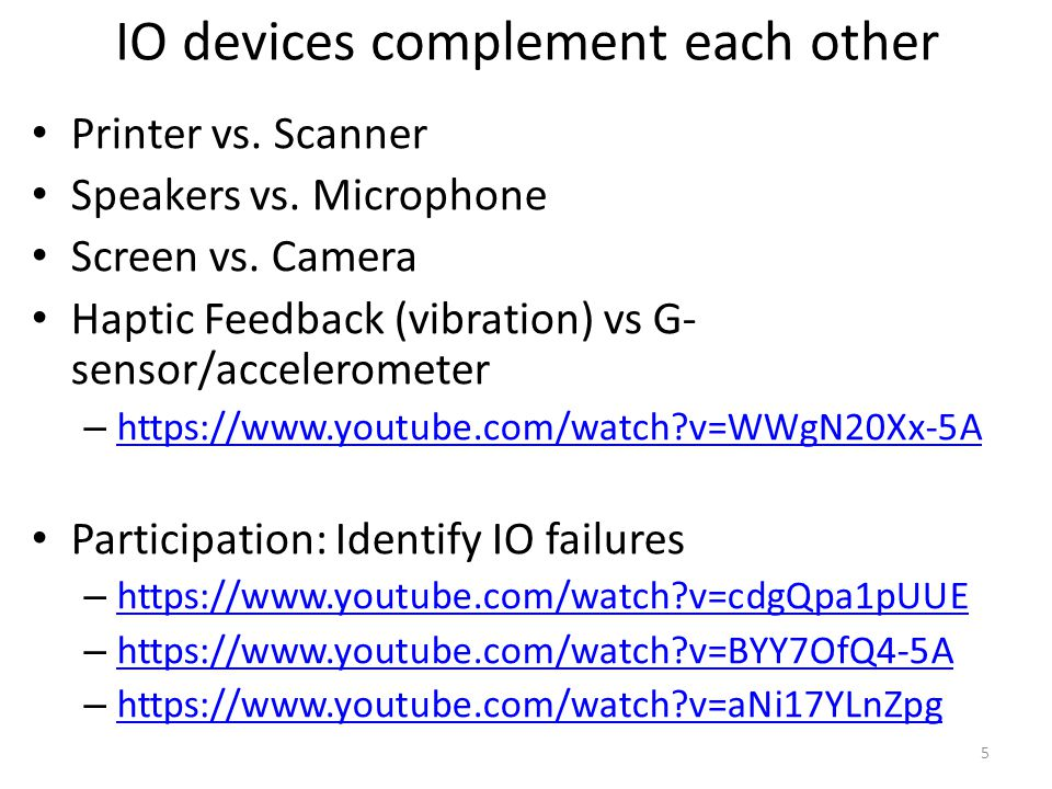 IO devices complement each other Printer vs. Scanner Speakers vs. Microphone Screen vs. Camera Haptic Feedback (vibration) vs G- sensor/accelerometer