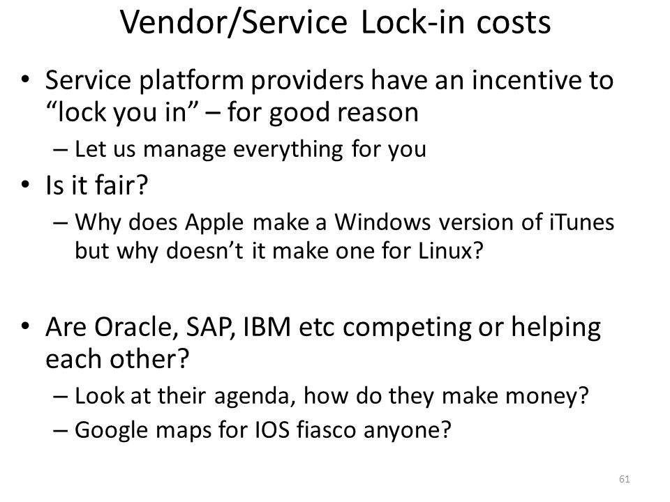 Vendor/Service Lock-in costs Service platform providers have an incentive to lock you in – for good reason – Let us manage everything for you Is it fa