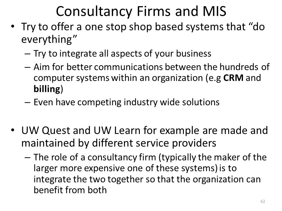Consultancy Firms and MIS Try to offer a one stop shop based systems that do everything – Try to integrate all aspects of your business – Aim for bett
