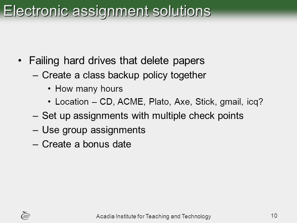 Acadia Institute for Teaching and Technology 10 Electronic assignment solutions Failing hard drives that delete papers –Create a class backup policy t