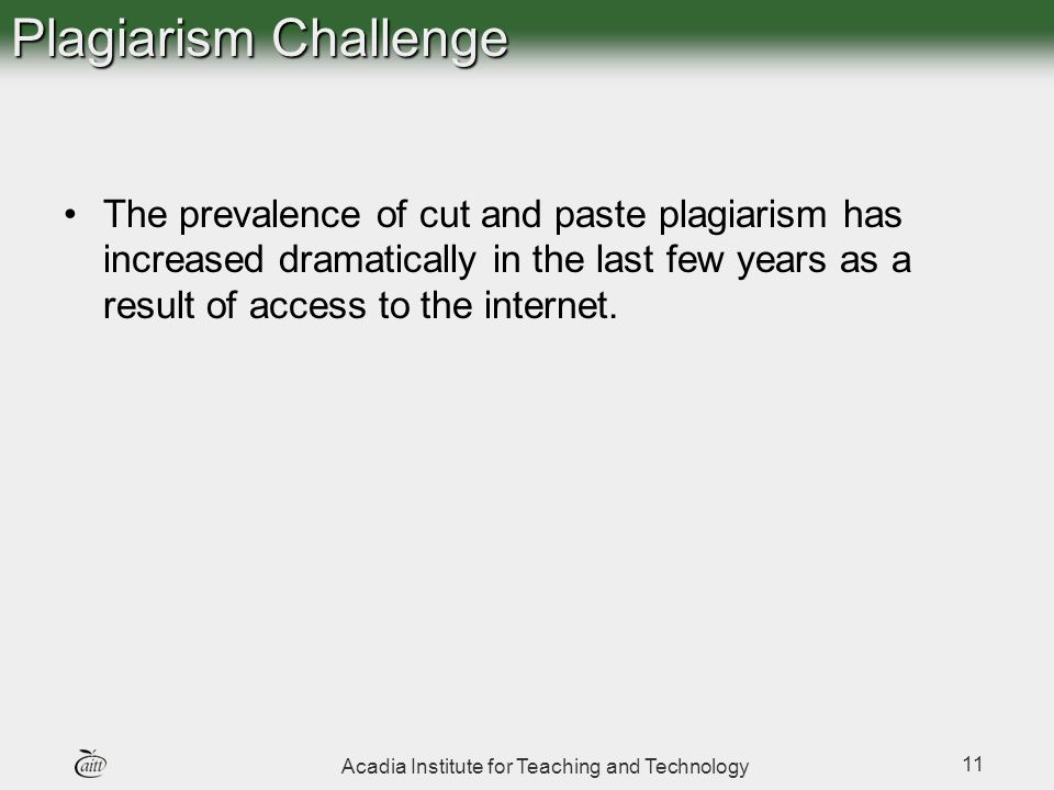 Acadia Institute for Teaching and Technology 11 Plagiarism Challenge The prevalence of cut and paste plagiarism has increased dramatically in the last few years as a result of access to the internet.