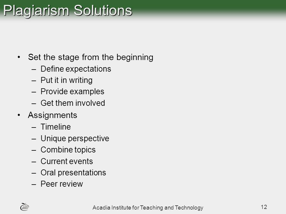 Acadia Institute for Teaching and Technology 12 Plagiarism Solutions Set the stage from the beginning –Define expectations –Put it in writing –Provide