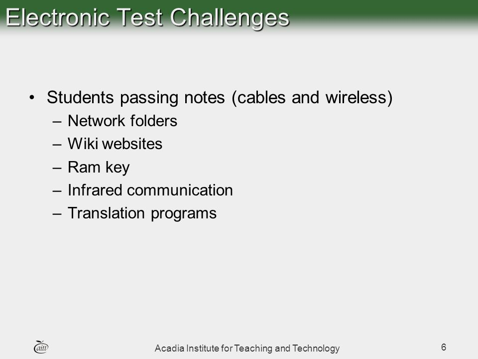 Acadia Institute for Teaching and Technology 6 Electronic Test Challenges Students passing notes (cables and wireless) –Network folders –Wiki websites