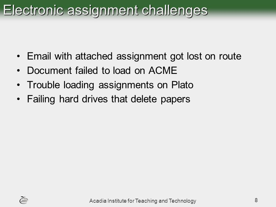 Acadia Institute for Teaching and Technology 8 Electronic assignment challenges Email with attached assignment got lost on route Document failed to load on ACME Trouble loading assignments on Plato Failing hard drives that delete papers