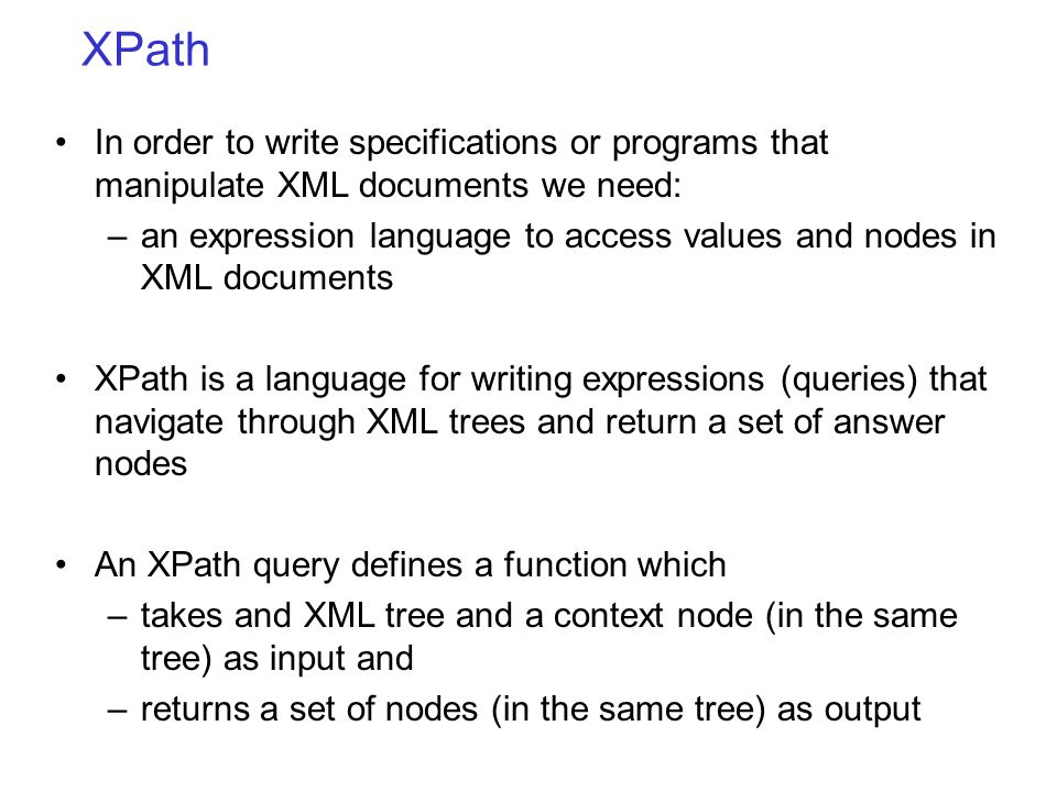XPath In order to write specifications or programs that manipulate XML documents we need: –an expression language to access values and nodes in XML documents XPath is a language for writing expressions (queries) that navigate through XML trees and return a set of answer nodes An XPath query defines a function which –takes and XML tree and a context node (in the same tree) as input and –returns a set of nodes (in the same tree) as output