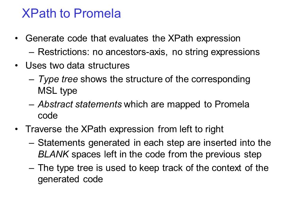 XPath to Promela Generate code that evaluates the XPath expression –Restrictions: no ancestors-axis, no string expressions Uses two data structures –Type tree shows the structure of the corresponding MSL type –Abstract statements which are mapped to Promela code Traverse the XPath expression from left to right –Statements generated in each step are inserted into the BLANK spaces left in the code from the previous step –The type tree is used to keep track of the context of the generated code