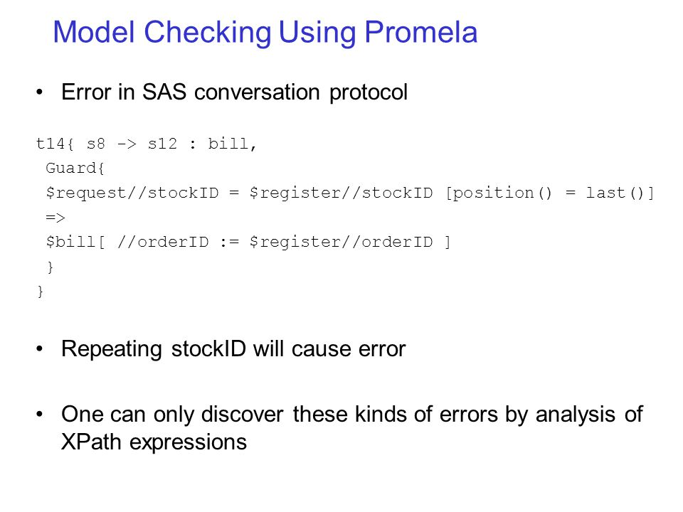 Model Checking Using Promela Error in SAS conversation protocol t14{ s8 -> s12 : bill, Guard{ $request//stockID = $register//stockID [position() = last()] => $bill[ //orderID := $register//orderID ] } } Repeating stockID will cause error One can only discover these kinds of errors by analysis of XPath expressions
