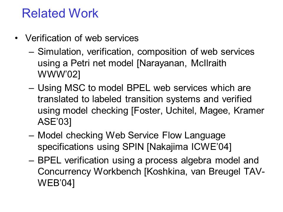 Related Work Verification of web services –Simulation, verification, composition of web services using a Petri net model [Narayanan, McIlraith WWW02] –Using MSC to model BPEL web services which are translated to labeled transition systems and verified using model checking [Foster, Uchitel, Magee, Kramer ASE03] –Model checking Web Service Flow Language specifications using SPIN [Nakajima ICWE04] –BPEL verification using a process algebra model and Concurrency Workbench [Koshkina, van Breugel TAV- WEB04]