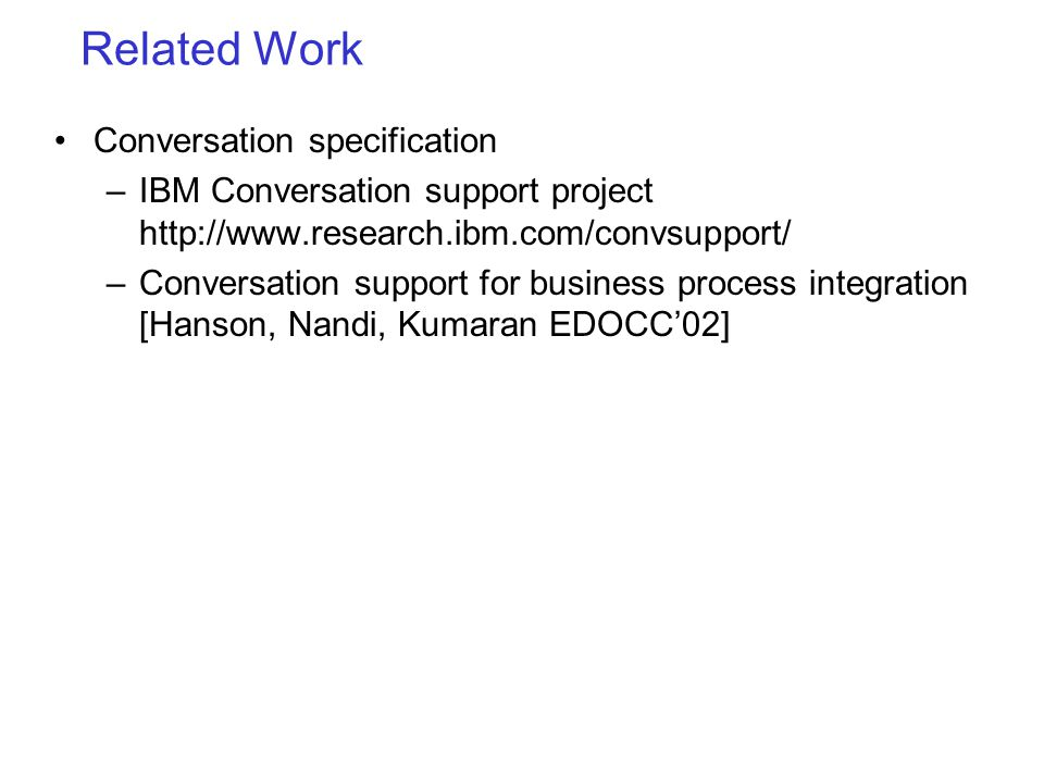 Related Work Conversation specification –IBM Conversation support project http://www.research.ibm.com/convsupport/ –Conversation support for business process integration [Hanson, Nandi, Kumaran EDOCC02]