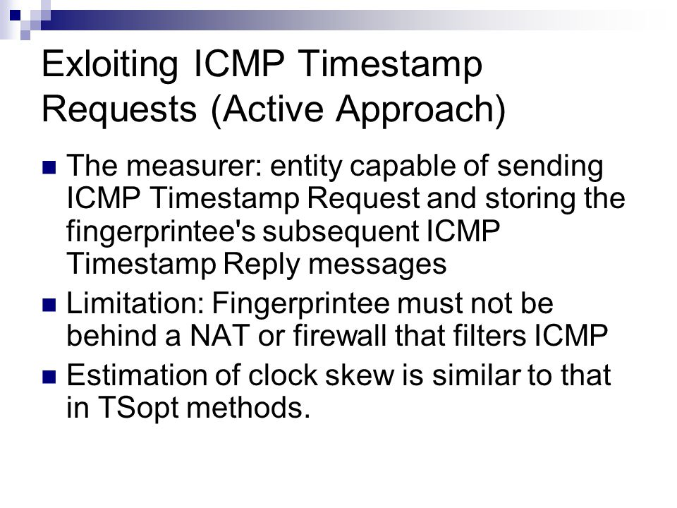 Exloiting ICMP Timestamp Requests (Active Approach) The measurer: entity capable of sending ICMP Timestamp Request and storing the fingerprintee s subsequent ICMP Timestamp Reply messages Limitation: Fingerprintee must not be behind a NAT or firewall that filters ICMP Estimation of clock skew is similar to that in TSopt methods.