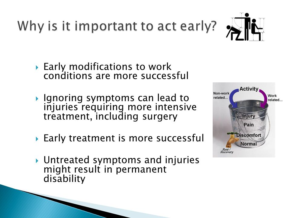 Early modifications to work conditions are more successful Ignoring symptoms can lead to injuries requiring more intensive treatment, including surger