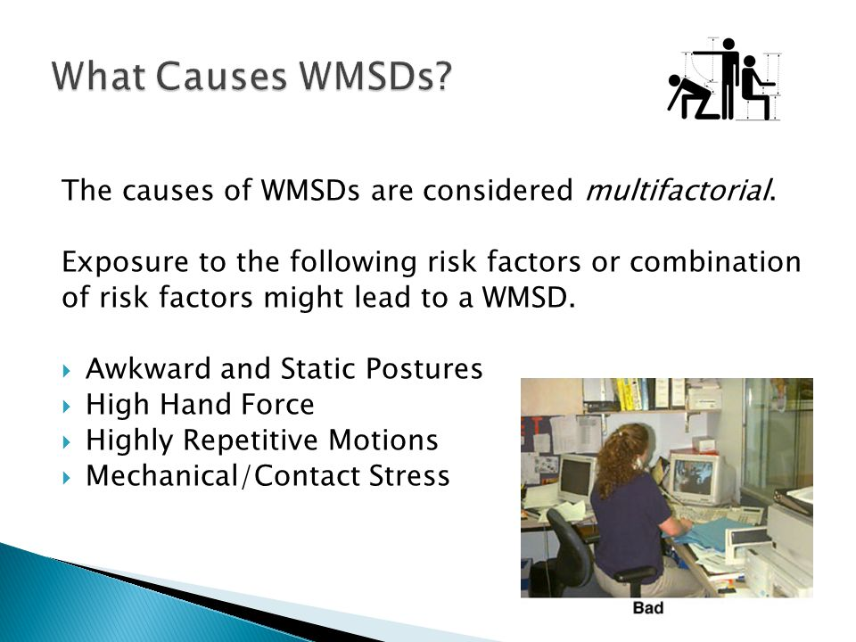 The causes of WMSDs are considered multifactorial. Exposure to the following risk factors or combination of risk factors might lead to a WMSD. Awkward