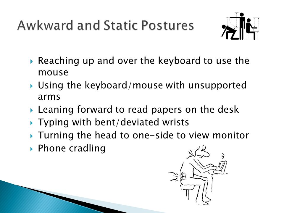 Reaching up and over the keyboard to use the mouse Using the keyboard/mouse with unsupported arms Leaning forward to read papers on the desk Typing wi