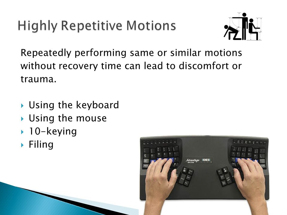 Repeatedly performing same or similar motions without recovery time can lead to discomfort or trauma. Using the keyboard Using the mouse 10-keying Fil