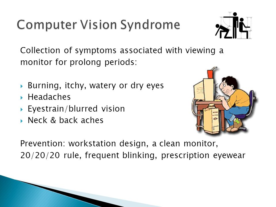 Collection of symptoms associated with viewing a monitor for prolong periods: Burning, itchy, watery or dry eyes Headaches Eyestrain/blurred vision Ne