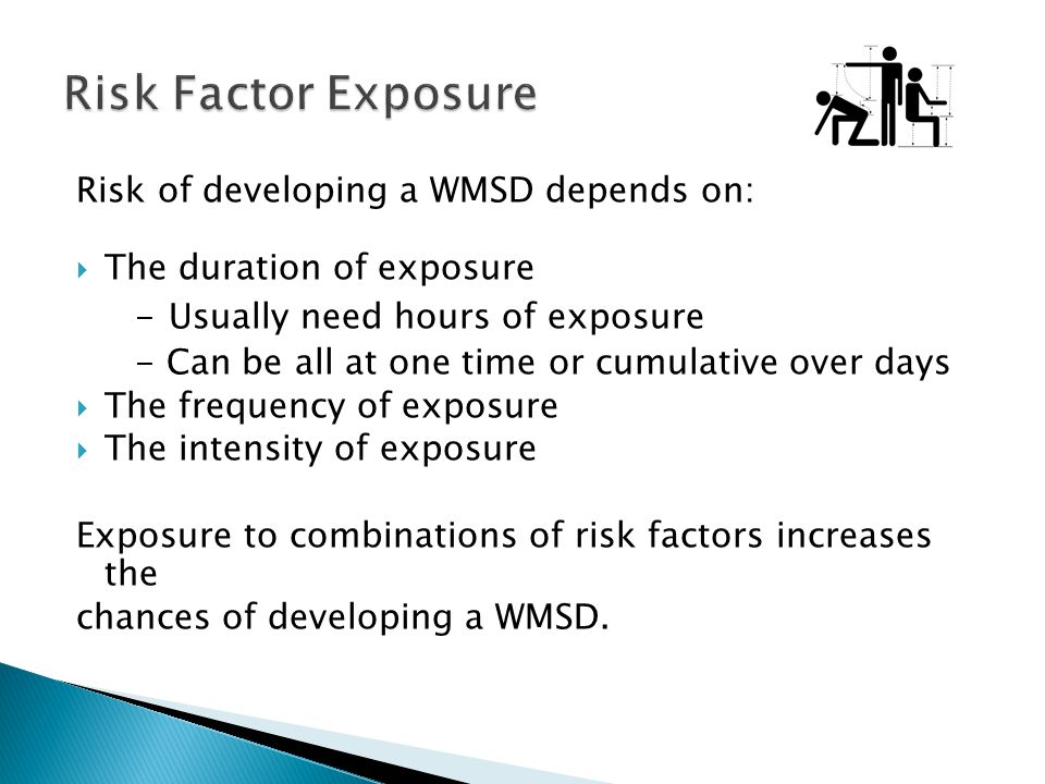 Risk of developing a WMSD depends on: The duration of exposure - Usually need hours of exposure - Can be all at one time or cumulative over days The f