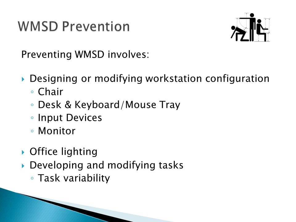 Preventing WMSD involves: Designing or modifying workstation configuration Chair Desk & Keyboard/Mouse Tray Input Devices Monitor Office lighting Deve
