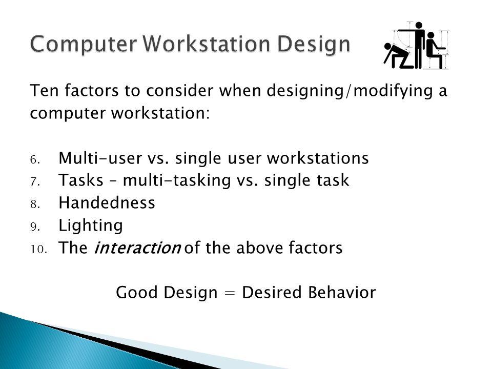 Ten factors to consider when designing/modifying a computer workstation: 6. Multi-user vs. single user workstations 7. Tasks – multi-tasking vs. singl