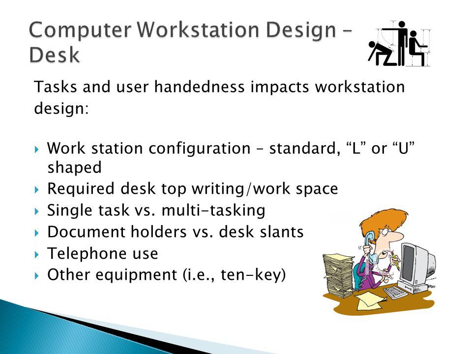 Tasks and user handedness impacts workstation design: Work station configuration – standard, L or U shaped Required desk top writing/work space Single