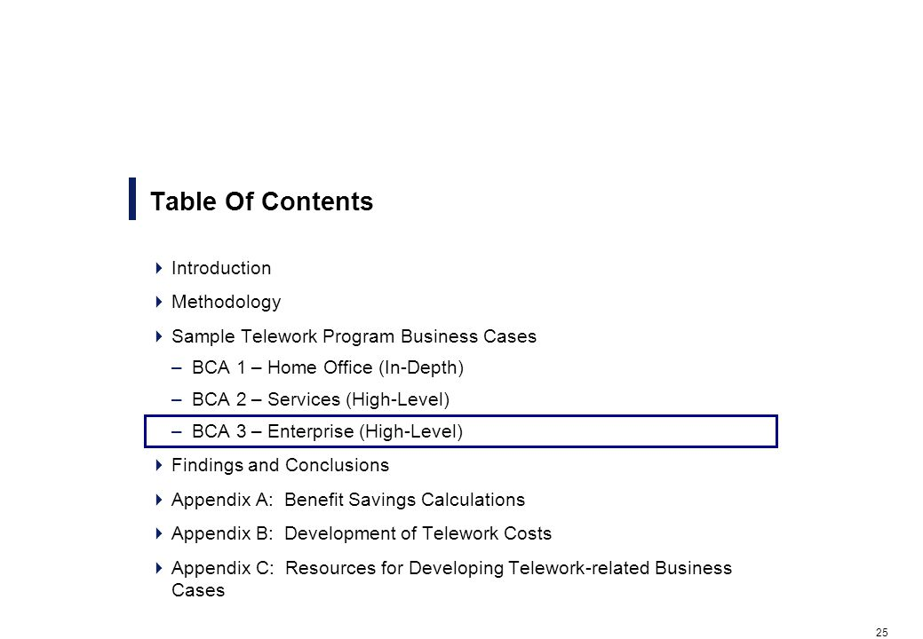 25 Table Of Contents Introduction Methodology Sample Telework Program Business Cases –BCA 1 – Home Office (In-Depth) –BCA 2 – Services (High-Level) –BCA 3 – Enterprise (High-Level) Findings and Conclusions Appendix A: Benefit Savings Calculations Appendix B: Development of Telework Costs Appendix C: Resources for Developing Telework-related Business Cases