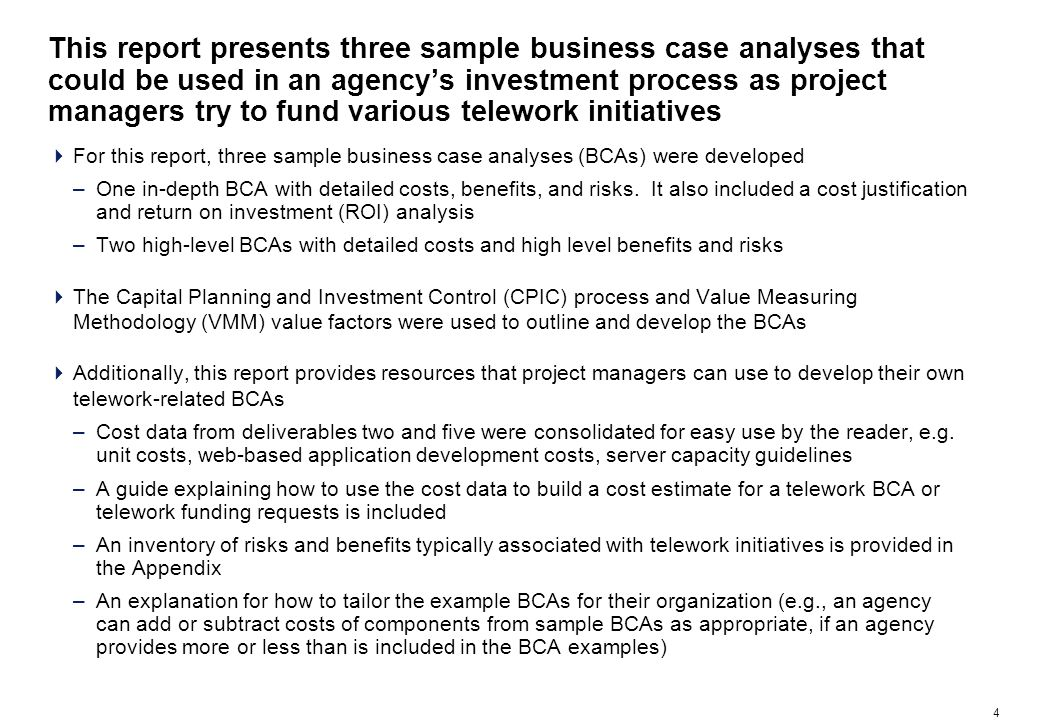 4 This report presents three sample business case analyses that could be used in an agencys investment process as project managers try to fund various telework initiatives For this report, three sample business case analyses (BCAs) were developed –One in-depth BCA with detailed costs, benefits, and risks.