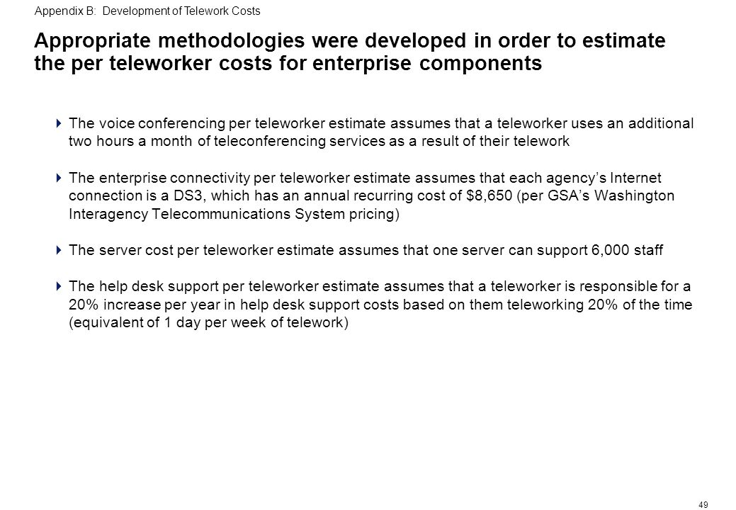 49 Appropriate methodologies were developed in order to estimate the per teleworker costs for enterprise components The voice conferencing per teleworker estimate assumes that a teleworker uses an additional two hours a month of teleconferencing services as a result of their telework The enterprise connectivity per teleworker estimate assumes that each agencys Internet connection is a DS3, which has an annual recurring cost of $8,650 (per GSAs Washington Interagency Telecommunications System pricing) The server cost per teleworker estimate assumes that one server can support 6,000 staff The help desk support per teleworker estimate assumes that a teleworker is responsible for a 20% increase per year in help desk support costs based on them teleworking 20% of the time (equivalent of 1 day per week of telework) Appendix B: Development of Telework Costs