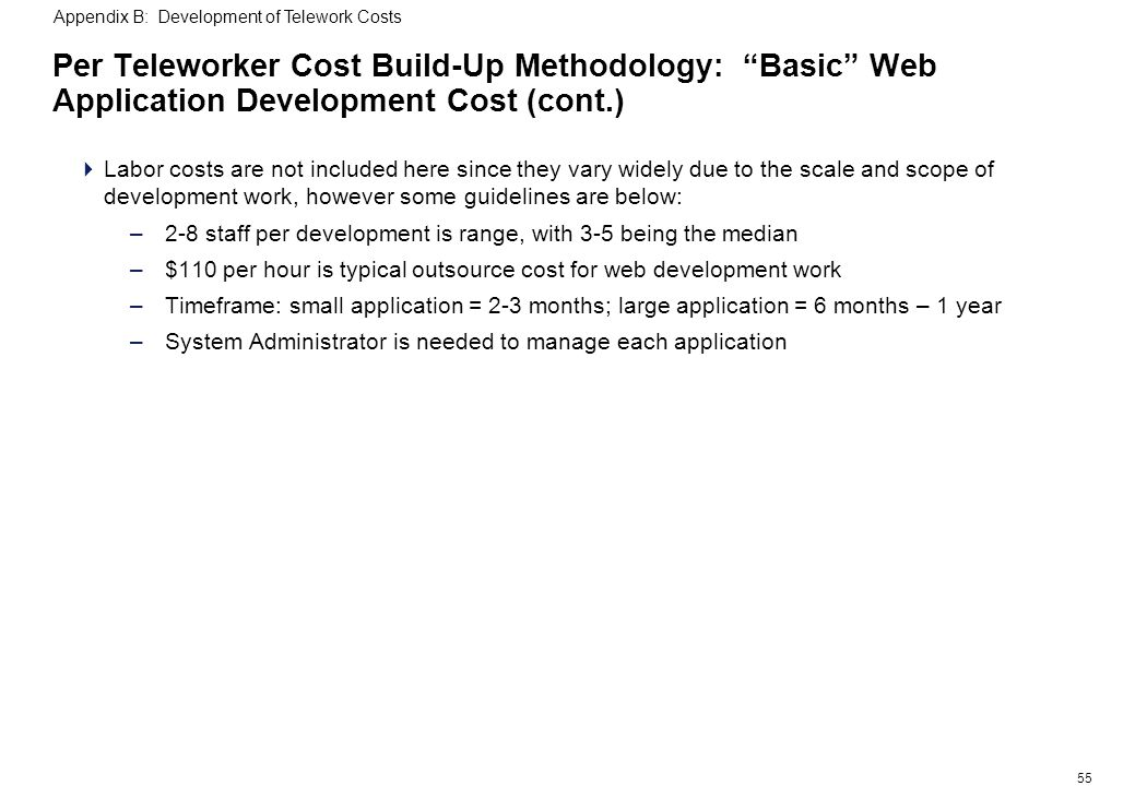 55 Per Teleworker Cost Build-Up Methodology: Basic Web Application Development Cost (cont.) Labor costs are not included here since they vary widely due to the scale and scope of development work, however some guidelines are below: –2-8 staff per development is range, with 3-5 being the median –$110 per hour is typical outsource cost for web development work –Timeframe: small application = 2-3 months; large application = 6 months – 1 year –System Administrator is needed to manage each application Appendix B: Development of Telework Costs