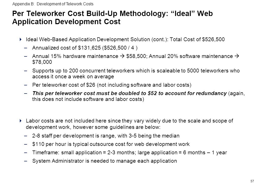 57 Per Teleworker Cost Build-Up Methodology: Ideal Web Application Development Cost Ideal Web-Based Application Development Solution (cont.): Total Cost of $526,500 –Annualized cost of $131,625 ($526,500 / 4 ) –Annual 15% hardware maintenance $58,500; Annual 20% software maintenance $78,000 –Supports up to 200 concurrent teleworkers which is scaleable to 5000 teleworkers who access it once a week on average –Per teleworker cost of $26 (not including software and labor costs) –This per teleworker cost must be doubled to $52 to account for redundancy (again, this does not include software and labor costs) Labor costs are not included here since they vary widely due to the scale and scope of development work, however some guidelines are below: –2-8 staff per development is range, with 3-5 being the median –$110 per hour is typical outsource cost for web development work –Timeframe: small application = 2-3 months; large application = 6 months – 1 year –System Administrator is needed to manage each application Appendix B: Development of Telework Costs