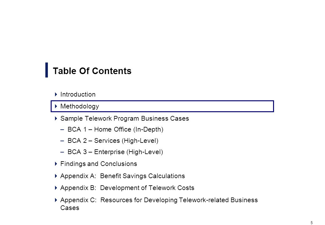 5 Table Of Contents Introduction Methodology Sample Telework Program Business Cases –BCA 1 – Home Office (In-Depth) –BCA 2 – Services (High-Level) –BCA 3 – Enterprise (High-Level) Findings and Conclusions Appendix A: Benefit Savings Calculations Appendix B: Development of Telework Costs Appendix C: Resources for Developing Telework-related Business Cases